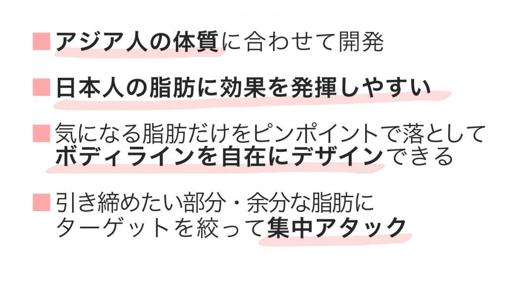 アジア人の体質に合わせて開発   日本人の脂肪に効果を発揮しやすい   気になる脂肪だけをピンポイントで落として ボディラインを自在にデザインできる   引き締めたい部分・余分な脂肪に ターゲットを絞って集中アタック