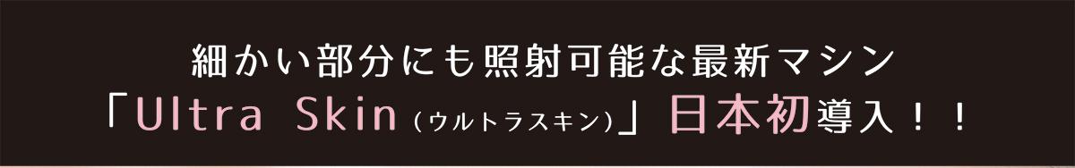 細かい部分にも照射可能な最新マシン「Ultra Skin(ウルトラスキン)」日本初導入!!