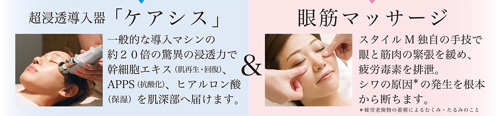 超浸透導入器 「ケアシス」 一般的な導入マシンの約20倍の驚異の浸透力で幹細胞エキス(肌再生・回復)、APPS(抗酸化)、ヒアルロン酸(保湿)を肌深部へ届けます。 眼筋マッサージ スタイルM独自の手技で眼と筋肉の緊張を緩め、疲労毒素を排泄。シワの原因  の発生を根本から断ちます。*疲労老廃物の蓄積によるむくみ・たるみのこと
