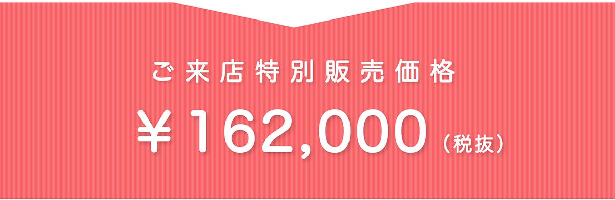 ご来店特別販売価格 ¥162,000(税抜)