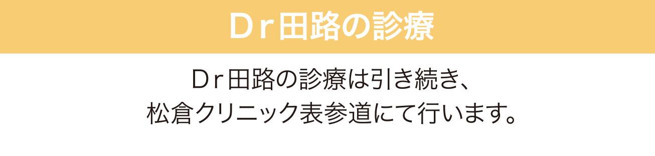 Dr田路の診療 Dr田路の診療は引き続き、松倉クリニック表参道にて行います。